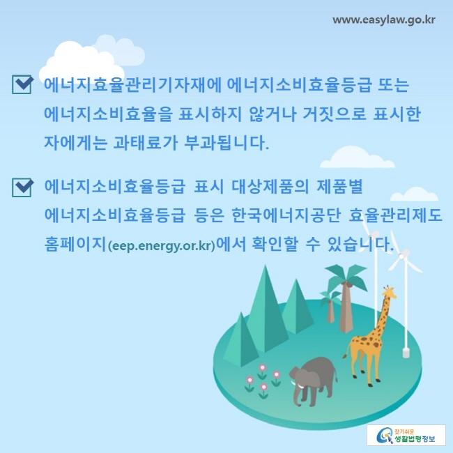 에너지효율관리기자재에 에너지소비효율등급 또는 에너지소비효율을 표시하지 않거나 거짓으로 표시한 자에게는 과태료가 부과됩니다. 에너지소비효율등급 표시 대상제품의 제품별 에너지소비효율등급 등은 한국에너지공단 효율관리제도 홈페이지(eep.energy.or.kr)에서 확인할 수 있습니다.